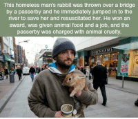 Homeless, Memes, and Rabbit: This homeless man's rabbit was thrown over a bridge  by a passerby and he immediately jumped in to the  river to save her and resuscitated her. He won an  award, was given animal food and a job, and the  passerby was charged with animal cruelty  DEBENHAMS https://t.co/iJ2hogQtNQ