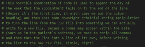 Found some production code a colleague wrote 8 months ago…:  # This horrible abomination of code is used to append the day of  # The week that the appointment falls on to the end of the line  # (Unless it's the first line, in which case we add the column  #heading) and then does some downright criminial string manipulation  to turn the line from the CSV file into something we can actually  #write to a new file. Becase a comma may appear within the data  # (such as in the patient's address), we need to strip all commas  # and then turn the line into a list of its own, before writing  # the list to the new csv file. simple, right? Found some production code a colleague wrote 8 months ago…