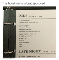 Hungry, Memes, and Lost: This hotel menu is brat approved  KIDS 11 AM 11 PM  I DON'T KNOW 7  Breaded Chicken Tenders with Fries  DON'T CARE 7  Macaroni & Cheese  I'M NOT HUNGRY 7  Hamburger or Cheeseburger with Fries  I DON'T WANT THAT 7  Grilled Cheese with Fries  SIDES 3  Fruit Cup  Mixed Vegetables  Fries  Salad  LATE NIGHT 11 PM -6 AM  CHICKEN CAESAR SALAD* 15  @highfiveexpert If you bring a child to a restaurant, you deserve what you get...unless it's the Rainforest Cafe. They usually get lost in there.