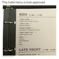 Funny, Hungry, and Chicken: This hotel menu is brat approved  KIDS 11 AM -11 PM  I DON'T KNOW 7  Breaded Chicken Tenders with Fries  I DON'T CARE 7  Macaroni & Cheese  I'M NOT HUNGRY 7  Hamburger or Cheeseburger with Fries  I DON'T WANT THAT 7  Grilled Cheese with Fries  SIDES 3  Fruit Cup  Mixed Vegetables  Fries  Salad  LATE NIGHT 11 PM - 6 AM  CHICKEN CAESAR SALAD* 15  @highfiveexpert This is all delicious just like @highfiveexpert's account 🙌🏻😂