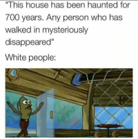 """Funny, White People, and House: """" This house has been haunted for  700 years. Any person who has  walked in mysteriously  disappeared""""  White people:  0  CD Welcome bitches!"""
