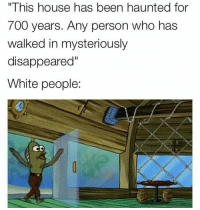 """@typicalterome finds the best memes bruh idk how he does it 💀💀💀💀💀💀💀💀: """"This house has been haunted for  700 years. Any person who has  walked in mysteriously  disappeared""""  White people:  CD @typicalterome finds the best memes bruh idk how he does it 💀💀💀💀💀💀💀💀"""