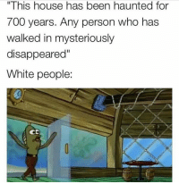 "Memes, White People, and Haunting: ""This house has been haunted for  700 years. Any person who has  walked in mysteriously  disappeared""  White people:  CD I was gonna white out the white people part but, I was like nahhhhhh, I want my comment section to be spicy"