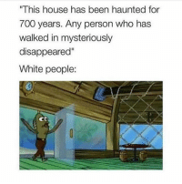 "Friends, Memes, and True: ""This house has been haunted for  700 years. Any person who has  walked in mysteriously  disappeared""  White people:  CD Why is this so true! 😂 don't get offended and tag some friends doubletap"