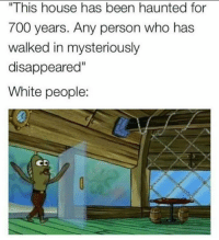 """Dank, White People, and House: This house has been haunted for  700 years. Any person who has  walked in mysteriously  disappeared""""  White people:  CD"""