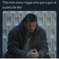 Be Like, Birthday, and Chuck E Cheese: This how every nigga who got a gun at  a party be like This is why I don't even go out. Night clubs, day parties, shit, you'll be hard pressed to get me to show up to a child's birthday party in a Chuck E. Cheese in this day and age. Because, no matter what event it is, there's always 1 psycho who thinks he's John fucking McClane and ruins everybody's good time. And the first time I see a nigga with his jacket on indoors, hunched up in a corner and frowning at the overall scene, I'm out the door, in the car, and whoever cane with me better beat me to the parking lot, cause I ain't waiting on a GAHdamn soul! 😑😤 TheyShootinOutchea