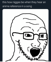 Anime, Memes, and A Song: this how niggas be when they hear an  anime reference in a song LMAOOOOOOOOOOOOO guilty