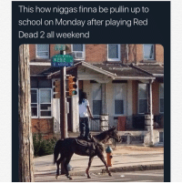 Arthur, Bruh, and Chill: This how niggas finna be pullin up to  school on Monday after playing Red  Dead 2 all weekend  ERIE A  E ARTERIAL  IG @SavageRealm Literally was me last night. Nah this game the truth fam. I was up till 3 grinding just got my story completion to go up by ..0.005% this game got hella shit to do. Bro I knew it was time for bed when I went up stairs for juice and came back to niggas sticking me up for my horse. I'm still a newb so my dead eye empty, I got about 10 rounds of ammo and no heals. After this dudes robbed me for my horse nigga pimped slapped me so hard my neck twerked. Then he rode away with his boys. I found another settler chilling nearby and I jacked his horse. He went and snitched. Like damn it's 1843 bruh, chill out I'm white. I ended up racking up a $400 bounty. I can't even piss without outlaws chasing me. I kept going to fort Wallace just to get my shit clapped by the gate keepers. I started out with about $170. And kept dying ended up with 4 dollars left. Ya boy Arthur couldn't even get some oatmeal. Shits legit fam I feel like I wasted money on fortnite skins , and black ops 4 Tbh