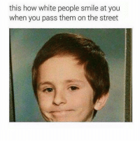 I am white. This is how I smile at people on the street. This is accurate lol: this how white people smile at you  when you pass them on the street I am white. This is how I smile at people on the street. This is accurate lol