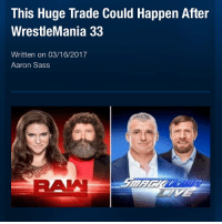 Tensions have risen between Shane McMahon and AJ Styles and that could be what leads to AJ making the move from Smackdown to RAW. Reports are currently saying that an interesting trade may also be involved as it is being rumoured that after Wrestlemania 33, Smackdown will trade AJ Styles to RAW and in return Smackdown will get Kofi Kingston, Big E and Xavier Woods. Picture Credit: Wrestling Rumors App Information Credit: Wrestling Rumors App wwe raw wrestlemania nxt wrestlemania32 wwenetwork wrestling awesome banter instagram wwesupercard supercard wweuk wwelive wweuniverse ajstyles shanemcmahon smackdown kofikingston xavierwoods bige newday: This Huge Trade Could Happen After  WrestleMania 33  Written on 03/16/2017  Aaron Sass Tensions have risen between Shane McMahon and AJ Styles and that could be what leads to AJ making the move from Smackdown to RAW. Reports are currently saying that an interesting trade may also be involved as it is being rumoured that after Wrestlemania 33, Smackdown will trade AJ Styles to RAW and in return Smackdown will get Kofi Kingston, Big E and Xavier Woods. Picture Credit: Wrestling Rumors App Information Credit: Wrestling Rumors App wwe raw wrestlemania nxt wrestlemania32 wwenetwork wrestling awesome banter instagram wwesupercard supercard wweuk wwelive wweuniverse ajstyles shanemcmahon smackdown kofikingston xavierwoods bige newday
