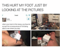 Memes, 🤖, and Foot: THIS HURT MY FOOT JUST BY  LOOKING AT THE PICTURES  Tweet  Jules  when your room is this messy, you have to  accept the consequences of not being  able to see where you step 😂😂Damn - - - - - 420 memesdaily Relatable dank MarchMadness HoodJokes Hilarious Comedy HoodHumor ZeroChill Jokes Funny KanyeWest KimKardashian litasf KylieJenner JustinBieber Squad Crazy Omg Accurate Kardashians Epic bieber Weed TagSomeone hiphop trump rap drake