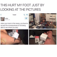 Ironic, Foot, and Consequence: THIS HURT MY FOOT JUST BY  LOOKING AT THE PICTURES  Tweet  H Jules  when your room is this messy, you have to  accept the consequences of not being  able to see  where you step Omg this is so awful I'm so scared of this happening to me