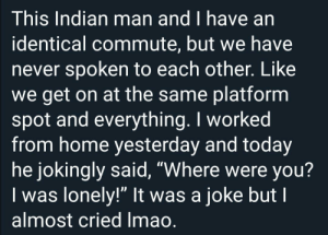 "Commuters, unite!: This Indian man and I have an  identical commute, but we have  never spoken to each other. Like  we get on at the same platform  spot and everything. I worked  from home yesterday and today  he jokingly said, ""Where were you?  Iwas lonely!"" It was a joke but I  almost cried Imao. Commuters, unite!"