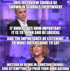 Absolutely.   Link : https://www.facebook.com/1458111907749834/posts/2532999646927716?sfns=mo: THIS INTERVIEW SHOULD BE  SHOWNIN SCHOOLS EVERYWHERE  IT UNDERLINES HOW IMPORTANT  , ITISTOTHİNK AND BE LOGICAL  AND THE IMPORTANCE OF LISTENING  TO WHAT OHTERS HAVE TO SAY  INSTEAD OF BEING IN CONSTANT DENIAL  AND ATTEMPTING TO PUSH YOUR OWN AGENDA Absolutely.   Link : https://www.facebook.com/1458111907749834/posts/2532999646927716?sfns=mo
