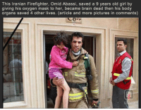We were sent the wrong info before, this is correct version of events. A true hero.  RIP.: This Iranian Firefighter, Omid Abassi, saved a 9 years old girl by  giving his oxygen mask to her, became brain dead then his body  organs saved 4 other lives. (article and more pictures in comments) We were sent the wrong info before, this is correct version of events. A true hero.  RIP.