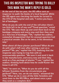 """Books, Disappointed, and Irs: THIS IRS INSPECTOR WAS TRYING TO BULLY  THIS MANTHE MAN'S REPLY IS GOLD  At the end of the tax year, the IRS office sent an  inspector to audit the books of a local hospital. While  the IRS agent was checking the books he turned to  the CFO of the hospital and said, """"l notice you buy a  lot of bandages.  What do you do with the end of the roll when there's  too little left to be of any use?"""" """"Good question,"""" noted  the CFO. """"We save them up and send them back to the  bandage company and every now and then they send  a free box of bandages.""""Oh,"""" replied the auditor  somewhat disappointed that his unusual question had  a practical answer. But on he went, in his obnoxious  way.  What about all these plaster purchases? What do you  do with what's left over after setting a cast on a  patient?""""Ah, yes,"""" replied the CFO, realizing that the  inspector was trying to trap him with an  unanswerable question. """"We save it and send it back  to the manufacturer, and every now and then they  send us a free package of plaster."""" """"l see,"""" replied the  auditor, thinking hard about how he could fluster the  know-it-all CFO.  """"Well,"""" he went on, """"What do you do with all the  leftover foreskins from the circumcisions you  perform?"""""""" Here, too, we do not waste,"""" answered the  CFO. """"What we do is save all the little foreskins and  send them to the IRS Office, and about once a year  they send us a complete dick."""" <p>The IRS Inspector Tried To Bully This Man. His Response Is Priceless.</p>"""