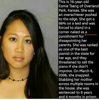Happy mother's day!!!...unless your mom is like hers ~Matt: This is 16-year-old  Esmie Tseng of Overland  Park, Kansas. She was  an overachiever pushed  to the edge. She got a  96% on a test and was  forced to stand in a  corner naked as a  @snapitzhorror  punishment for  dissapointing her  parents. She was ranked  as one of the best  pianist in the state for  her age, and they  threatened to sell the  piano if she didn't  improve. On March 6,  2006, she snapped  Stabbing her mother  across multiple rooms in  the house. she was  sentenced to 8 years  and 4 months in prison. Happy mother's day!!!...unless your mom is like hers ~Matt