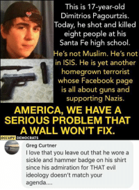 America, Facebook, and Guns: This is 17-year-old  Dimitrios Pagourtzis.  Today, he shot and killed  eight people at his  Santa Fe high school  He's not Muslim. He's not  in ISIS. He is yet another  homegrown terrorist  whose Facebook page  is all about guns and  supporting Nazis.  AMERICA, WE HAVE A  SERIOUS PROBLEM THAT  A WALL WON'T FIX.  DEMOCRATS  Greg Curtner  I love that you leave out that he wore a  sickle and hammer badge on his shirt  since his admiration for THAT evil  ideology doesn't match your  agenda.. (GC)