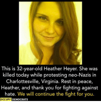 "Facebook, Family, and Tumblr: This is 32-year-old Heather Heyer. She was  killed today while protesting neo-Nazis in  Charlottesville, Virginia. Rest in peace,  Heather, and thank you for fighting against  hate. We will continue the fight for you.  OCCUPY  DEMOCRATS <p><a href=""http://untexting.tumblr.com/post/164137064186/rest-in-peace-heather-youre-an-american-hero"" class=""tumblr_blog"">untexting</a>:</p> <blockquote><p>""Rest in peace, Heather. You're an American hero.<br/><br/>Support Heather's family with a donation here:<a href=""https://www.gofundme.com/our-sisters-keeper-heatherheyer"">https://www.gofundme.com/our-sisters-keeper-heatherheyer</a>""<br/><br/>Source: <a href=""https://www.facebook.com/OccupyDemocrats/"">Occupy Democrats</a><br/></p></blockquote>"
