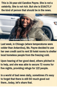 Good Job, Ms Payne!: This is 34-year-old Candice Payne. She is not a  celebrity. She is not rich. But she is EXACTLY  the kind of person that should be in the news.  hoto credit: candicepayne Instagram/Fair Use  Last week, in Chicago (where temperatures were  colder than Antarctica), Ms. Payne decided to use  her own credit card to rent 30 hotel rooms to shelter  local homeless people from the freezing cold.  Upon hearing of her good deed, others pitched in  to help, and she was able to secure 72 rooms for  five nights, providing refuge for 122 people.  In a world of bad news daily, sometimes it's easy  to forget that there is still SO much good out  there...today, let's share that. Good Job, Ms Payne!