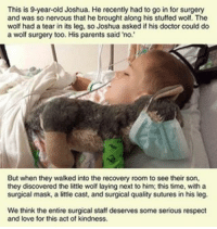 Memes, 🤖, and Joshua: This is 9-year-old Joshua. He recently had to go in for surgery  and was so nervous that he brought along his stuffed wolf. The  wolf had a tear in its leg, so Joshua asked if his doctor could do  a wolf surgery too. His parents said no.  But when they walked into the recovery room to see their son,  they discovered the little wolf laying next to him; this time, with a  surgical mask, a little cast, and surgical quality sutures in his leg.  We think the entire surgical staff deserves some serious respect  and love for this act of kindness. ———————————————————— love cute follow followme smile picoftheday instagood instadaily amazing igers bestoftheday instamood life health betterliving betterlife healthy strength betteryou strong potential advice profound faith inspiration fitness SBHM ————————————————————