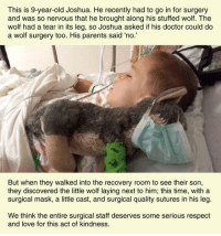Doctor, Love, and Parents: This is 9-year-old Joshua. He recently had to go in for surgery  and was so nervous that he brought along his stuffed wolf. The  wolf had a tear in its leg, so Joshua asked if his doctor could do  a wolf surgery too. His parents said 'no.'  But when they walked into the recovery room to see their son,  they discovered the little wolf laying next to him; this time, with a  surgical mask, a little cast, and surgical quality sutures in his leg.  We think the entire surgical staff deserves some serious respedct  and love for this act of kindness. <p>This Medical Team Deserves A Medal.</p>