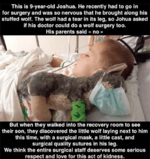 Doctor, Love, and Parents: This is 9-year-old Joshua. He recently had to go in  for surgery and was so nervous that he brought along his  stuffed wolf. The wolf had a tear in its leg, so Johua asked  if his doctor could do a wolf surgery too.  His parents said « no»  But when they walked into the recovery room to see  their son, they discovered the little wolf laying next to him  this time, with a surgical mask, a little cast, and  surgical quality sutures in his leg.  We think the entire surgical staff deserves some serious  respect and love for this act of kidness. WholeSome Doctor Shows Comfort To A Scared Child.