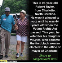 This will make you smile.: This is 96-year-olc  Robert Taylor,  from Charlotte,  North Carolina.  He wasn't allowed to  vote until he was 44  years old when the  Voting Rights Act  passed. This year, he  voted for his daughter  Vi Lyles, who became  the first black woman  elected to the office of  mayor of Charlotte.  Share to  congratulate him!  OCCUPY DEMOCRATS This will make you smile.