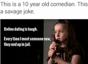 Online dating by ProfessorBear56 FOLLOW 4 MORE MEMES.: This is a 10 year old comedian. This  a savage joke.  Online dating is tough.  Every timeImeet someone new.  they end up in jail. Online dating by ProfessorBear56 FOLLOW 4 MORE MEMES.