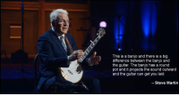 Steve Martin explains the difference between a banjo and a guitar: This is a banjo and there is a big  difference between the banjo and  the guitar. The banjo has a round  pot and it projects the sound outward  and the guitar can get you laid  -- Steve Martin Steve Martin explains the difference between a banjo and a guitar