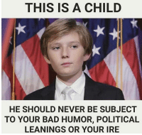 Growing Up, Lean, and Memes: THIS IS A CHILD  HE SHOULD NEVER BE SUBJECT  TO YOUR BAD HUMOR, POLITICAL  LEANINGS OR YOUR IRE Barron Trump seems like he's gonna grow up to be a savage. But still. Liberals are attacking him in the media. Immature.