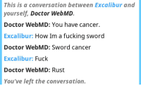 This is a conversation between Excalibur and  yourself  Doctor WebMD.  Doctor WebMD: You have cancer.  Excalibur:  How Im a fucking sword  Doctor WebMD: Sword cancer  Excalibur:  Fuck  Doctor WebMD: Rust  You've left the conversation.