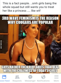Facts, Feminism, and Girls: This is a fact people  ..smh girls bang the  whole squad but still wants you to treat  her like a princess like wtf  3RD WAVE FEMINISM ISTHEREASON  WHY COUGARS ARE POPULAR  GUYSRATHER FUCKOLOLADIES THAN DEAL  WITH THE  SCIRUS  ews Feed  Requests  Messenger Notifications  More Uhh, yeah that's the reason... (x-post from lewronggeneration)