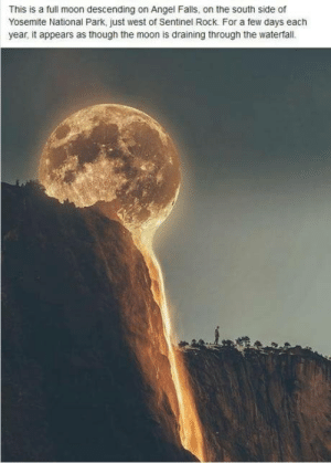 Not mine but now have another reason to go: This is a full moon descending on Angel Falls, on the south side of  Yosemite National Park, just west of Sentinel Rock. For a few days each  year, it appears as though the moon is draining through the waterfall. Not mine but now have another reason to go