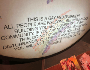 Premises: THIS IS A GAY ESTABLISHMENT  ALL PEOPLE ARE WELCOME, BUTHLEN THS  COMMUNITY IF YOU ARE NOTCOMFORTABLE WITH  DISTURBAN  DING YOUA  RE A GUESTOF THE GAY  THIS, DO NOT COMEIN IF YOU CAUSE  U WIEL BE ASKED TO LEAVE AND  YOU WILLE NOT BEALLOWED BACK ON THE  PREMISES  26