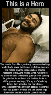 """Memes, Oregon, and 🤖: This is a Hero  This man is Chris Mintz, an Army veteran and college  student who saved the lives of his fellow students  and helped stop the Oregon school shooter.  According to his Aunt, Wanda Mintz, """"Chris tries  to block the door to keep the gunman from coming  in, gets shot three times, hits the floor looks up  at the gunman and says, """"It's my son's birthday  today, then gets shot two more times.  Chris is currently in an 0regon hospital recovering  from five gunshot wounds and two broken legs.  Remember the Hero, not the coward shooter. He is a true hero"""