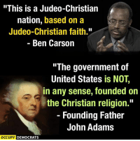 """Founding Father: """"This is a Judeo-Christian  nation, based on a  Judeo-Christian faith.""""  Ben Carson  The government of  United States is NOT,  in any sense, founded on  the Christian religion.""""  Founding Father  John Adams  OCCUPY DEMOCRATS"""