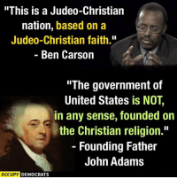 "Ben Carson, Memes, and John Adams: ""This is a Judeo-Christian  nation, based on a  Judeo-Christian faith.""  Ben Carson  ""The government of  United States is NOT,  in any sense, founded on  the Christian religion.""  Founding Father  John Adams  OCCUPY DEMOCRATS ~AZ"