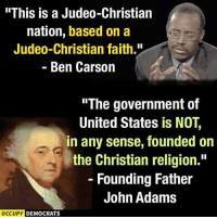 "based: ""This is a Judeo-Christian  nation, based on a  Judeo-Christian faith.""  Ben Carson  ""The government of  United States is NOT  in any sense, founded on  the Christian religion.""  Founding Father  John Adams  OCCUPY DEMOCRATS"