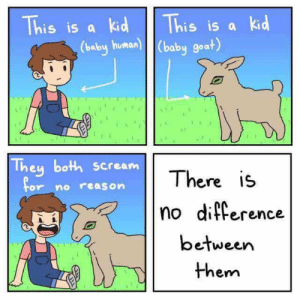 Dank, Memes, and Reddit: This is a kid  This is a kid  (baby human) (baby goat)  They both scream  There is  For no reason  no difference  between  them We are one by azeon2010 FOLLOW 4 MORE MEMES.