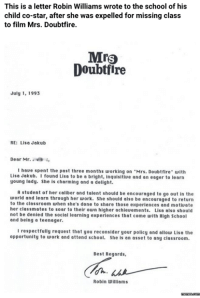 Dank, 🤖, and Lisa: This is a letter Robin Williams wrote to the school of his  child co-star, after she was expelled for missing class  to film Mrs. Doubtfire.  Mrs  Doubtfire  July 1, 1993  RE: Lisa Jakub  Dear Mr.  I have spent the past three months working on Mrs. Doubtfire with  Lisa Jakub. I found Lisa to be a bright, inquisitiue and an eager to learn  young lady. She is charming and a delight.  A student of her caliber and talent should be encouraged to go out in the  world and learn through her work. She should also be encouraged to return  to the classroom when she's done to share those experiences and motiuate  her classmates to soar to their own higher achieuements. Lisa also should  not be denied the social learning experiences that come with High School  and being a teenager.  I respectfully request that you reconsider your policy and allow Lisa the  opportunity to work and attend school. She is an asset to any classroom.  Best Regards,  Robin Williams Robin Williams' Letter For 'Mrs. Doubtfire' Co-Star Will Touch Your Heart.