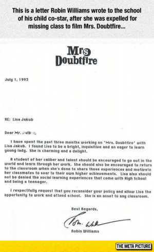 "School, Tumblr, and Work: This is a letter Robin Williams wrote to the school  of his child co-star, after she was expelled for  missing class to film Mrs. Doubtfir...  Mrs  Doubtfire  July 1, 1993  RE: Lisa Jakub  Dear Mr. ,  I haue spent the past three months orking on ""Mrs. Doubtfire with  Lisa Jakub. I found Lisa to be a bright, inquisitive and an eager to learn  young lady. She is charming and a delight.  A student of her caliber and talent should be encouraged to go out in the  world and learn through her work. She should also be encouraged to return  to the classroom when she's done to share those experiences and motiuate  her classmates to soar to their own higher achieuements. Lisa also should  not be denied the sociel learning experiences that come with High School  and being a teenager.  I respectfully request that you reconsider your policy and allow Lisa the  opportunity to work and attend school. She is an asset to any classroom.  Best Regards,  Robin Williams  THE META PICTURE srsfunny:Robin Williams Letter"