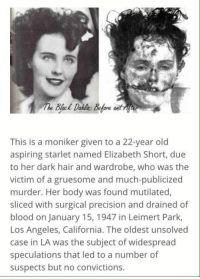 The Black Dahlia: This is a moniker given to a 22-year old  aspiring starlet named Elizabeth Short, due  to her dark hair and wardrobe, who was the  victim of a gruesome and much-publicized  murder. Her body was found mutilated,  sliced with surgical precision and drained of  blood on January 15, 1947 in Leimert Park,  Los Angeles, California. The oldest unsolved  case in LA was the subject of widespread  speculations that led to a number of  suspects but no convictions. The Black Dahlia