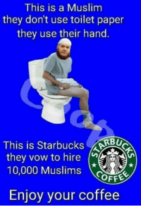 Muslim: This is a Muslim  they don't use toilet paper  they use their hand.  This is Starbucks  RBU  they vow to hire  10,000 Muslims  OFFE  Enjoy your coffee
