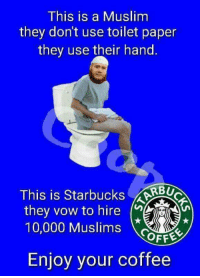 Muslim, Coffee, and Terrible Facebook: This is a Muslim  they don't use toilet paper  they use their hand.  This is StarbucksRBU  they vow to hire  10,000 MusliF  OFFE  Enjoy your coffee