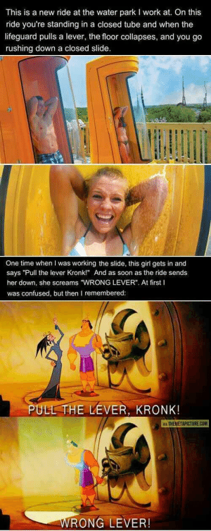 "Confused, Kronk, and Soon...: This is a new ride at the water park I work at. On this  ride you're standing in a closed tube and when the  lifeguard pulls a lever, the floor collapses, and you go  rushing down a closed slide  One time when I was working the slide, this girl gets in and  says ""Pull the lever Kronk!"" And as soon as the ride sends  her down, she screams ""WRONG LEVER"". At first I  was confused, but then I remembered  PULL THE LEVER, KRONK!  M THEMETAPICTURE.COM  RONG LEVER! Not really wholesome or anything just thought Id share this in hopes of making someone smile, Ill take it down if it breaks any rules"