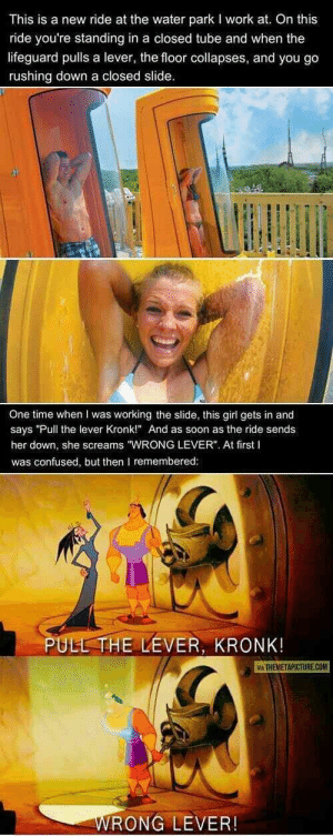 """PULL THE LEVER! via /r/memes https://ift.tt/2tYIxxq: This is a new ride at the water park I work at. On this  ride you're standing in a closed tube and when the  lifeguard pulls a lever, the floor collapses, and you go  rushing down a closed slide  One time when I was working the slide, this girl gets in and  says """"Pull the lever Kronk!"""" And as soon as the ride sends  her down, she screams """"WRONG LEVER"""". At first I  was confused, but then remembered  PULL THE LEVER, KRONK  İA THEMETAPICTURE.COM  RONG LEVER! PULL THE LEVER! via /r/memes https://ift.tt/2tYIxxq"""