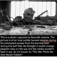 "Memes, 🤖, and Media: This is a photo captured by Kenneth Jarecke. The  picture is of an Iraqi soldier burned remains during  burning during the Gulf War. He thought it would change  people's view on the war, but the media wouldn't  have it out. So it's known as ""The War Photo No  One Would Publish. Small part of hell is already on earth .. Anonymous Army_anons MissArmy_anons"