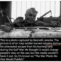 "cnn.com, Memes, and Army: This is a photo captured by Kenneth Jarecke. The  picture is of an Iragi soldier burned remains during  his attempted escape from his burning ta  horro  during the Gulf War. He thought it would change  people's view on the war, but the media wouldn't  have it out. So it's known as ""The War Photo No  One Would Publish War will be endless because peace isn't profitable.. ---------- Anonymous Army_anons SystemBroken JoinRevolution CNN Wakeup EducateYourself OpenMind Corruption CorruptedGoverment FakeSociety Anonymiss Opisis OpenYourEyes Activism Hacktivist FreePalestine NoChildinWar War WeAreFree freedomFighter WeAreTruthSeeker WeAreChange WeAreOne WeAreAnonymous WeAreLegion"