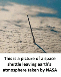 Memes, Nasa, and Taken: This is a picture of a space  shuttle leaving earth's  atmosphere taken by NASA